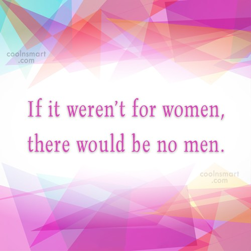 Women Quote: If it weren't for women, there would...
