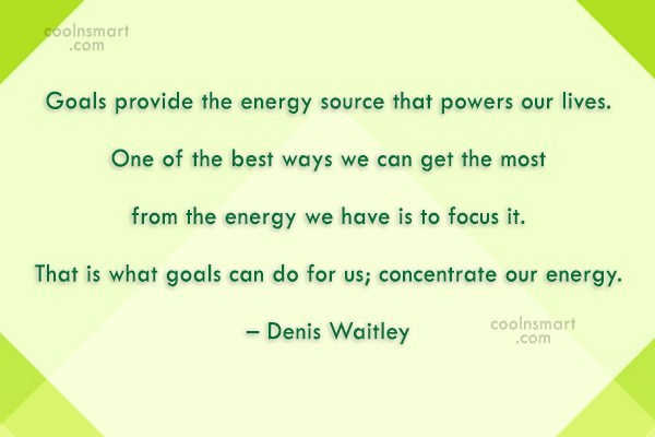 Goal Quote: Goals provide the energy source that powers...