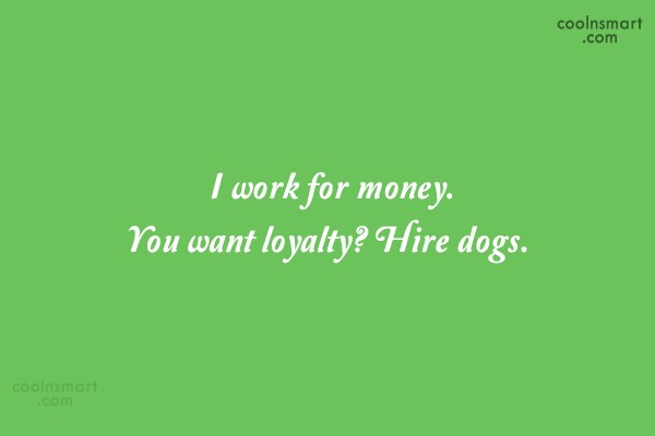 Job Quote: I work for money. You want loyalty?...