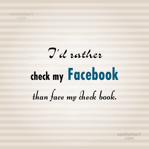 Facebook Status Quote: I'd rather check my Facebook than face...