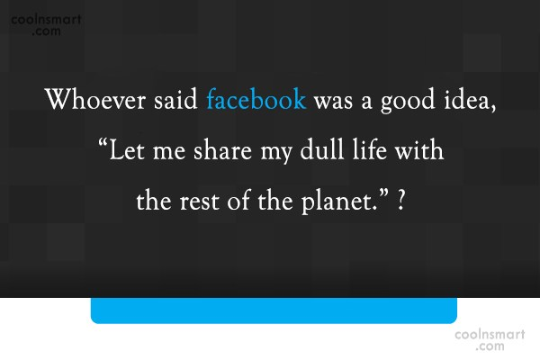 Facebook Status Quote: Whoever said facebook was a good idea,...