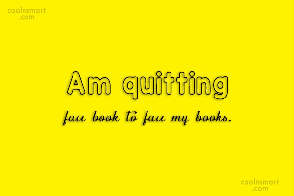 Facebook Status Quote: Am quitting face book to face my...