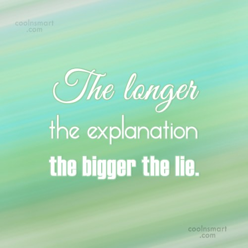 Lie Quote: The longer the explanation the bigger the...