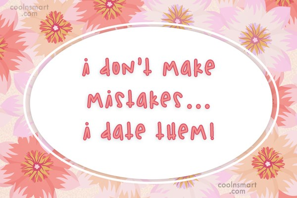 Mistake Quote: I don't make mistakes…I date them!