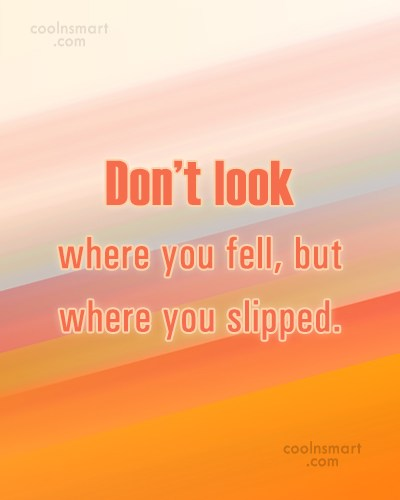 Wise Quote: Don't look where you fell, but where...
