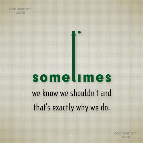 Mistake Quote: Sometimes we know we shouldn't and that's...