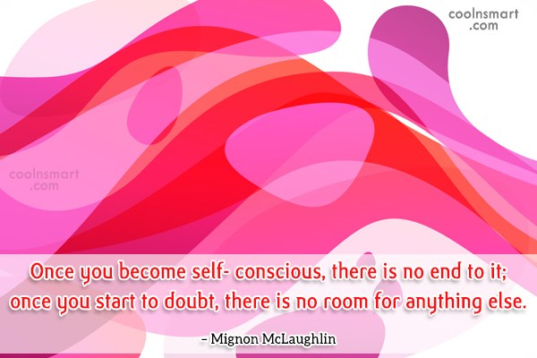 Quote: Once you become self- conscious, there is...