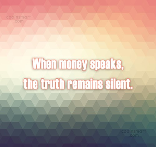 Money Quote: When money speaks, the truth remains silent.