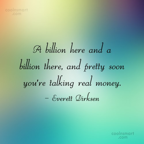 Money Quote: A billion here and a billion there,...