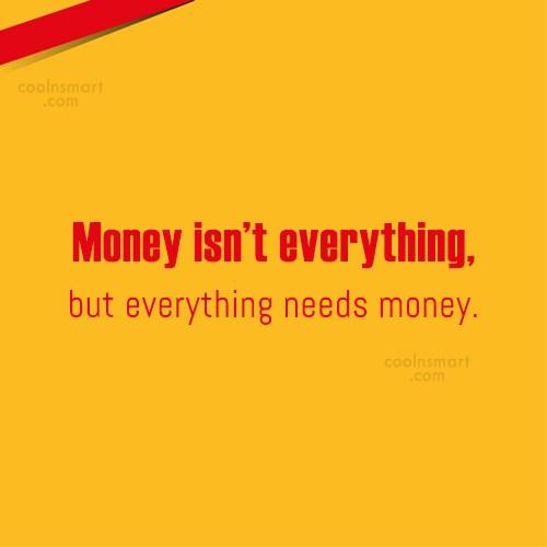 Money Quote: Money isn't everything, but everything needs money.