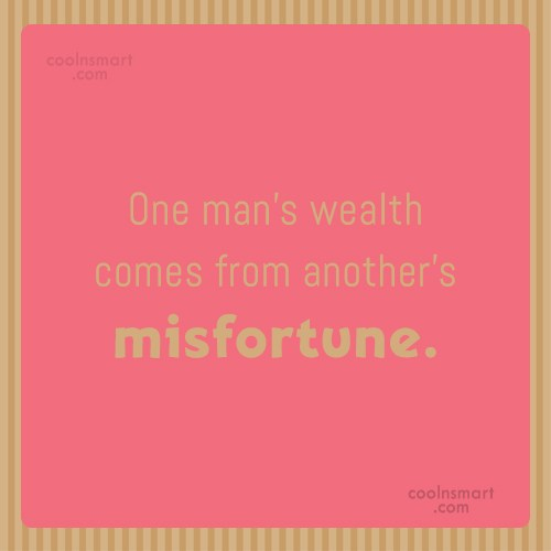 Money Quote: One man's wealth comes from another's misfortune.