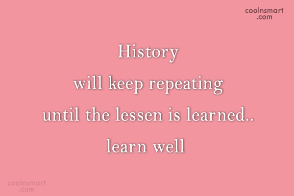 History Quote: History will keep repeating until the lessen...