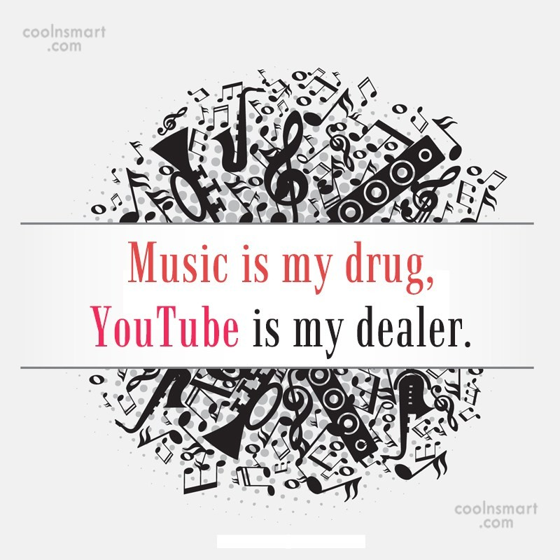 Music Quote: Music is my drug, YouTube is my...