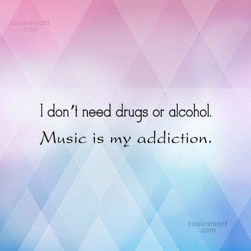 Music Quote: I don't need drugs or alcohol. Music...