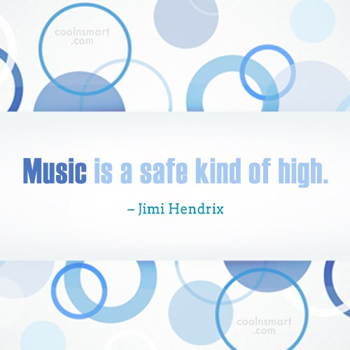 Quote: Music is a safe kind of high....