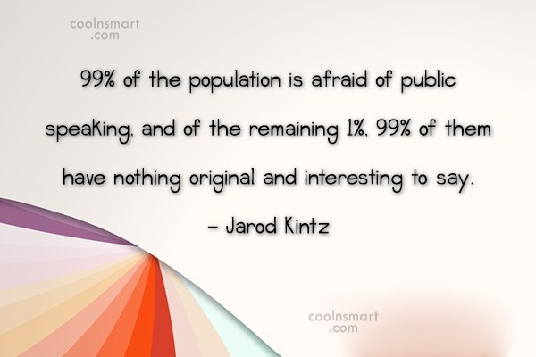 Quote: 99% of the population is afraid of...