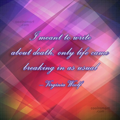 Writing Quote: I meant to write about death, only...