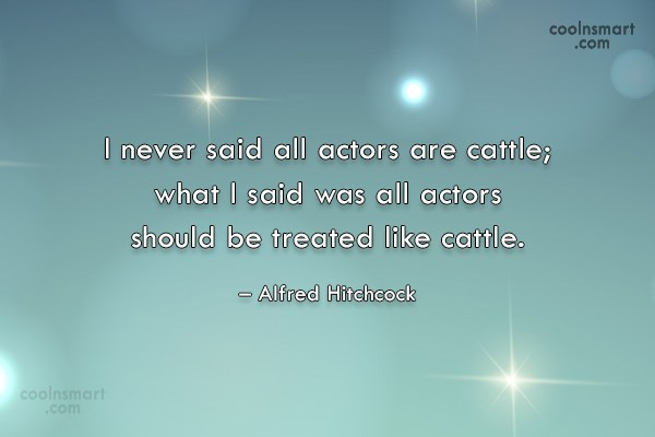 Quote: I never said all actors are cattle;...