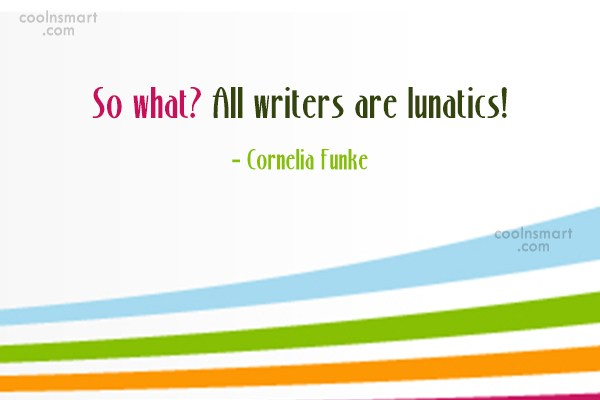 Quote: So what? All writers are lunatics! –...