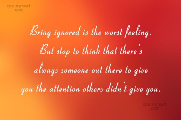 Being Ignored Quote: Bring ignored is the worst feeling. But...