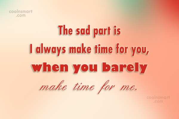 Being Ignored Quote: The sad part is I always make...