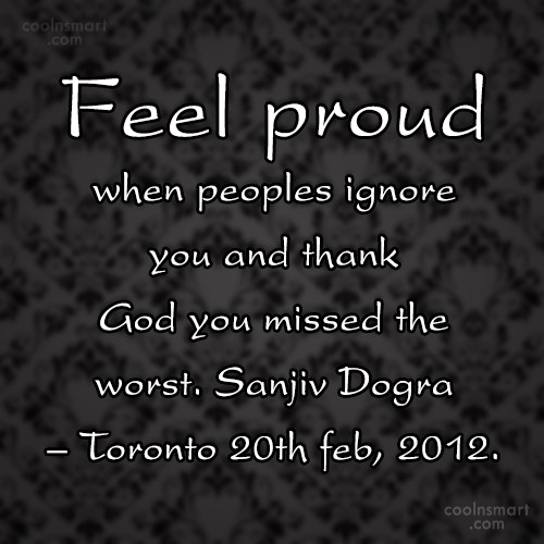 Being Ignored Quote: Feel proud when peoples ignore you and...