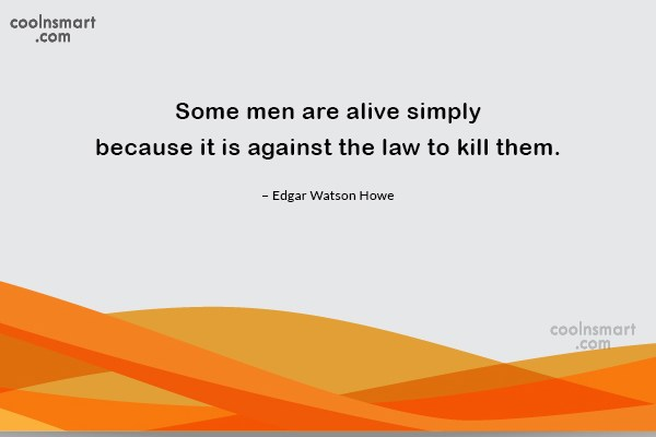 Quote: Some men are alive simply because it...