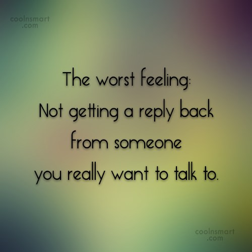 Being Ignored Quote: The worst feeling: Not getting a reply...