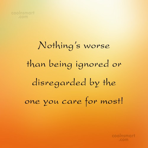 Being Ignored Quote: Nothing's worse than being ignored or disregarded...