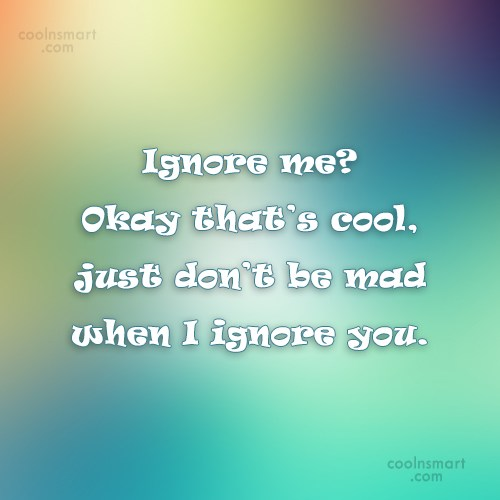 Being Ignored Quote: Ignore me? Okay that's cool, just don't...