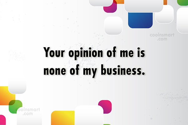 Opinion Quote: Your opinion of me is none of...