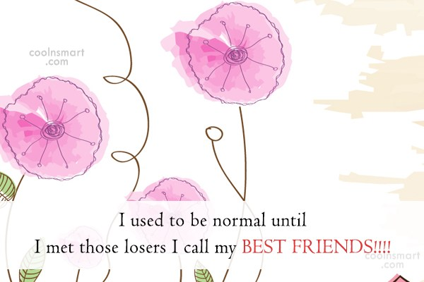 Best Friend Quote: I used to be normal until I...