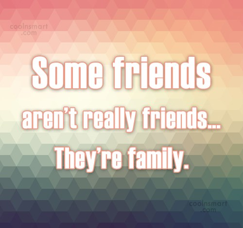Best Friend Quote: Some friends aren't really friends… They're family.