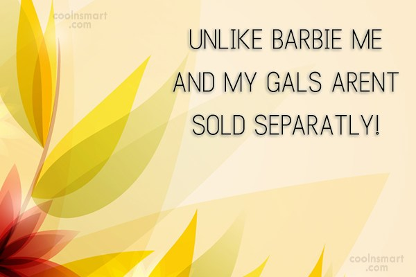 Best Friend Quote: UNLIKE BARBIE ME AND MY GALS ARENT...