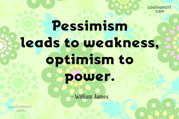 Quote: Pessimism leads to weakness, optimism to power....