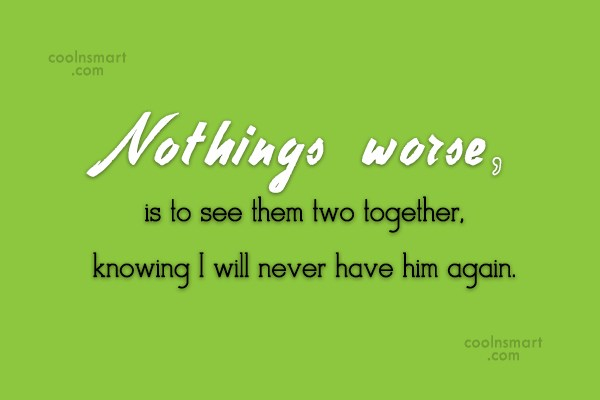 Break Up Quote: Nothings worse, is to see them two...