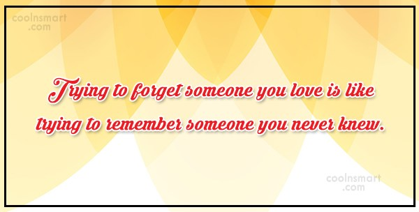 Break Up Quote: Trying to forget someone you love is...