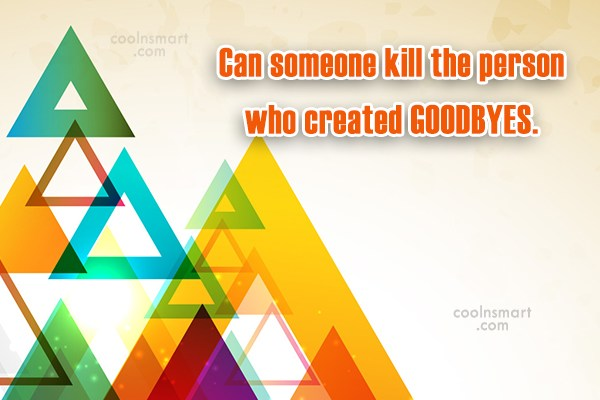 Goodbye Quote: Can someone kill the person who created...
