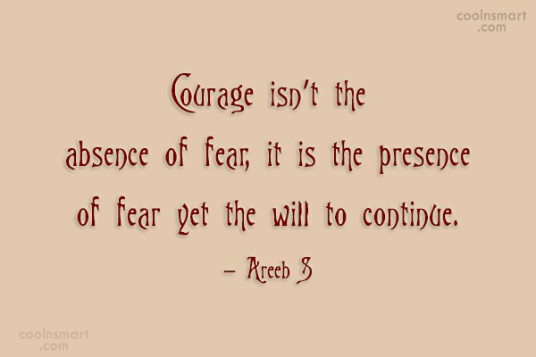 Courage Quote: Courage isn't the absence of fear, it...