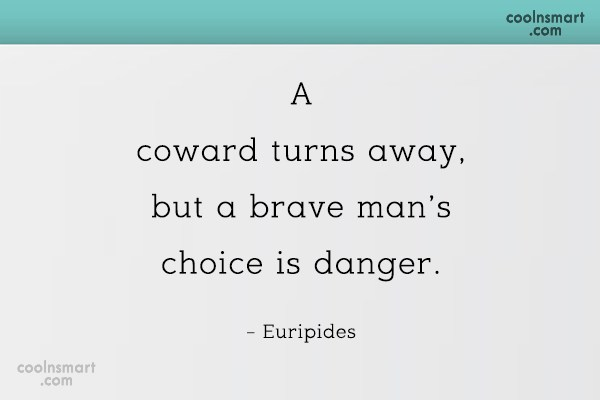 Quote: A coward turns away, but a brave...