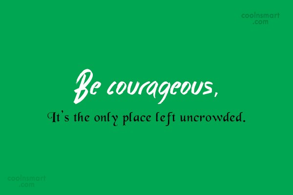 Courage Quote: Be courageous, It's the only place left...