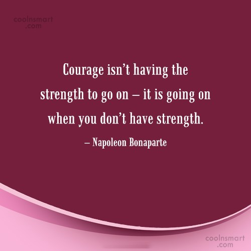 Courage Quote: Courage isn't having the strength to go...