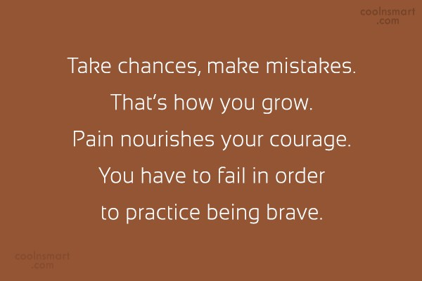 Courage Quote: Take chances, make mistakes. That's how you...