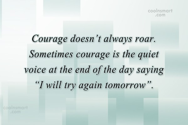 Giving Up Quote: Courage doesn't always roar. Sometimes courage is...