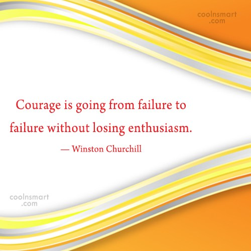 Courage Quote: Courage is going from failure to failure...