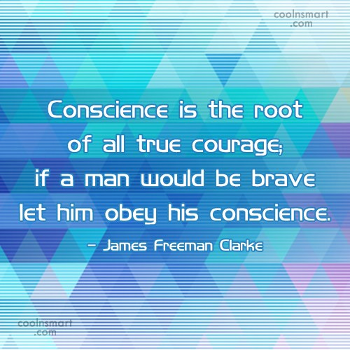 Courage Quote: Conscience is the root of all true...