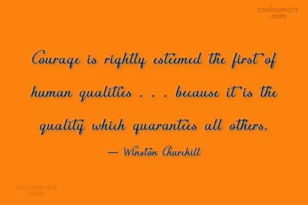 Courage Quote: Courage is rightly esteemed the first of...
