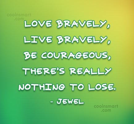 Courage Quote: Love bravely, live bravely, be courageous, there's...