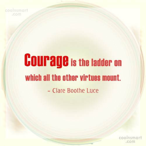 Courage Quote: Courage is the ladder on which all...