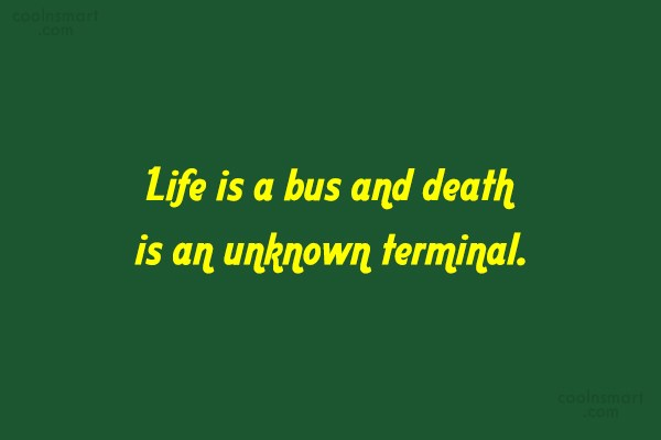 Death Quote: Life is a bus and death is...